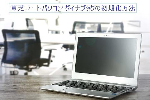 東芝ノートパソコン・ダイナブックをリカバリーディスク無しで初期化する方法